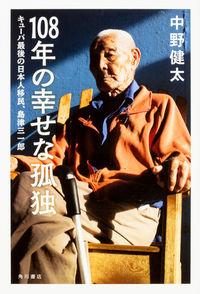 108年の幸せな孤独 キューバ最後の日本人移民、島津三一郎