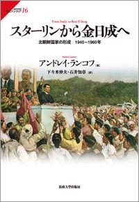 北朝鮮国家の形成 1945~1960年スターリンから金日成へ