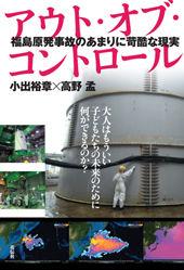 福島原発事故のあまりに苛酷な現実アウト・オブ・コントロール