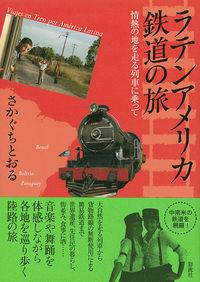 情熱の地を走る列車に乗ってラテンアメリカ鉄道の旅