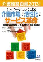 ノベーションによる介護市場の活性化とサービス革命 介護を介護経営白書2013年度版