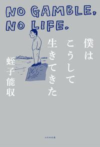 僕はこうして生きてきた ―NO GAMBLE,NO LIFE.