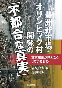 豊洲新市場・オリンピック村開発の「不都合な真実」――東京都政が見えなくしているもの