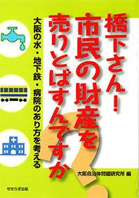 大阪の水・地下鉄・病院のあり方を考える橋下さん!市民の財産を売りとばすんですか