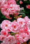 北海道のバラ栽培12カ月―コツがわかる、私の庭づくり