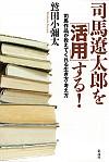 司馬作品が教えてくれる生き方・考え方司馬遼太郎を「活用」する!
