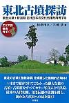 東北六県+新潟県 古代日本の文化伝播を再考する東北古墳探訪