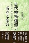 自然信仰・原始祖霊信仰・記紀神話古代神祇信仰の成立と変容