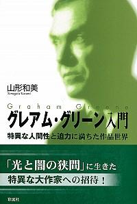 特異な人間性と迫力に満ちた作品世界グレアム・グリーン入門