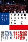 日本人が目撃した韓国市民革命韓国で起きたこと、日本で起きるかもしれないこと