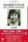 明治・大正・昭和の大衆芸能盛衰記幻の近代アイドル史