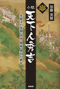 ―本能寺の変報、西国・関東・奥羽の戦記小説 天下人秀吉