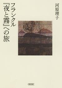 フランクル『夜と霧』への旅 河原理子(著/文) - 朝日新聞出版