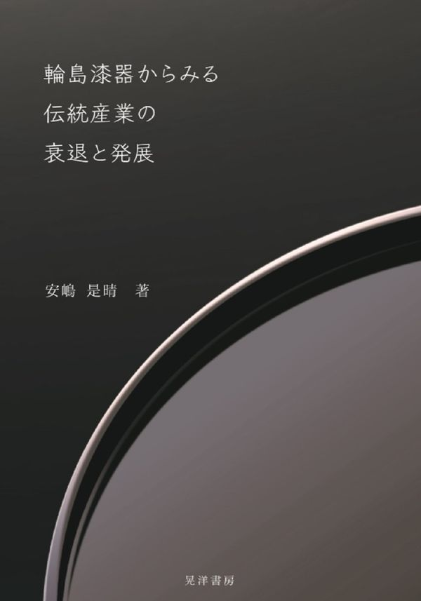 輪島漆器からみる伝統産業の衰退と発展 安嶋 是晴(著/文) - 晃洋書房