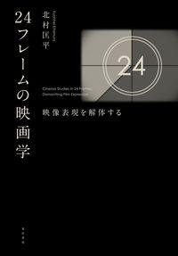 24フレームの映画学 北村 匡平(著/文) - 晃洋書房 | 版元ドットコム