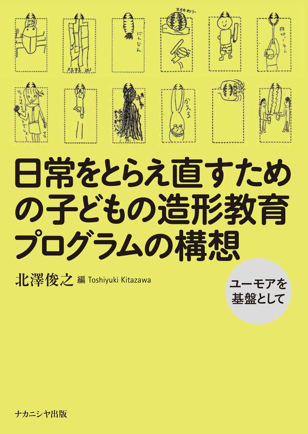 日常をとらえ直すための子どもの造形教育プログラムの構想 北澤 俊之(著/文) - ナカニシヤ出版