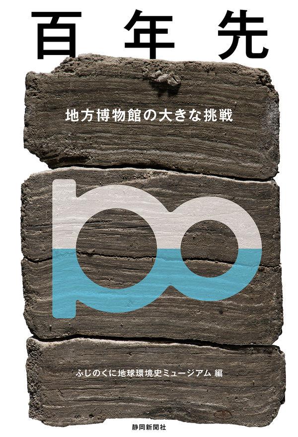 百年先~地方博物館の大きな挑戦 ふじのくに地球環境史ミュージアム(編集) - 静岡新聞社